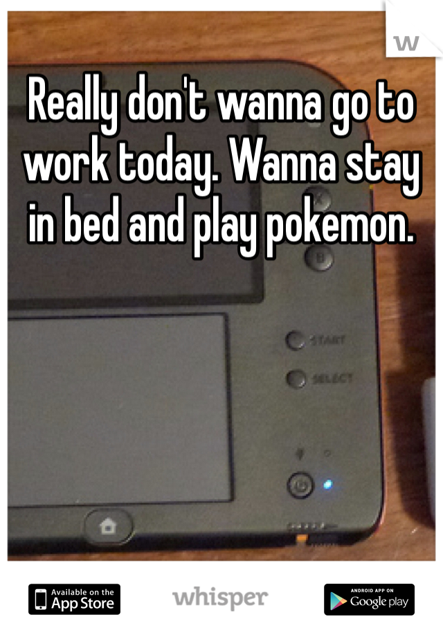 Really don't wanna go to work today. Wanna stay in bed and play pokemon.