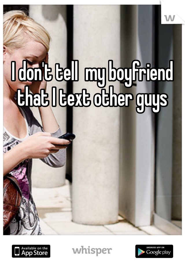 I don't tell  my boyfriend that I text other guys