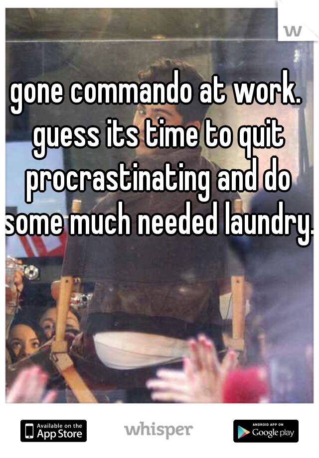 gone commando at work. guess its time to quit procrastinating and do some much needed laundry.