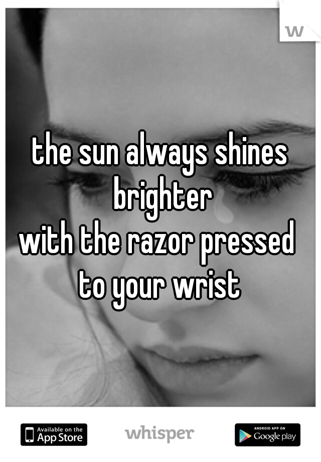 the sun always shines brighter with the razor pressed  to your wrist