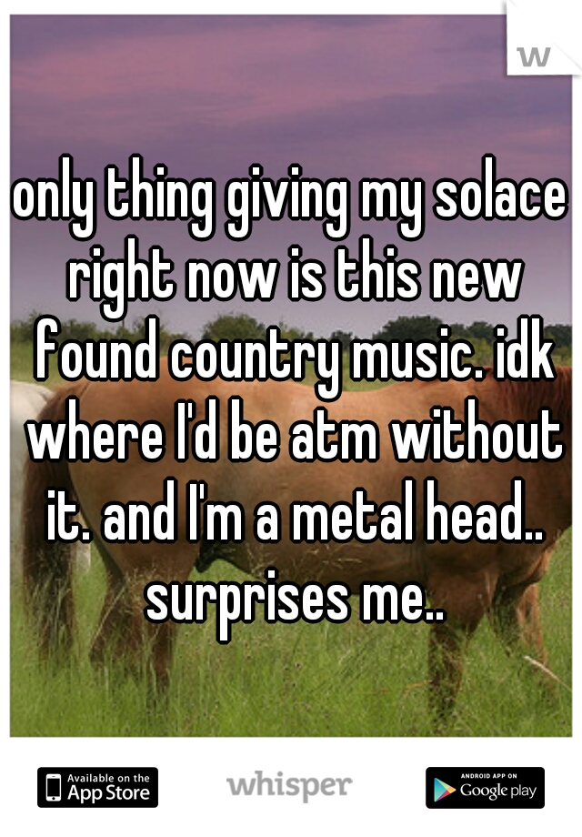 only thing giving my solace right now is this new found country music. idk where I'd be atm without it. and I'm a metal head.. surprises me..