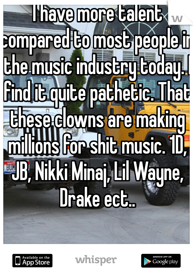 I have more talent compared to most people in the music industry today. I find it quite pathetic. That these clowns are making millions for shit music. 1D, JB, Nikki Minaj, Lil Wayne, Drake ect..