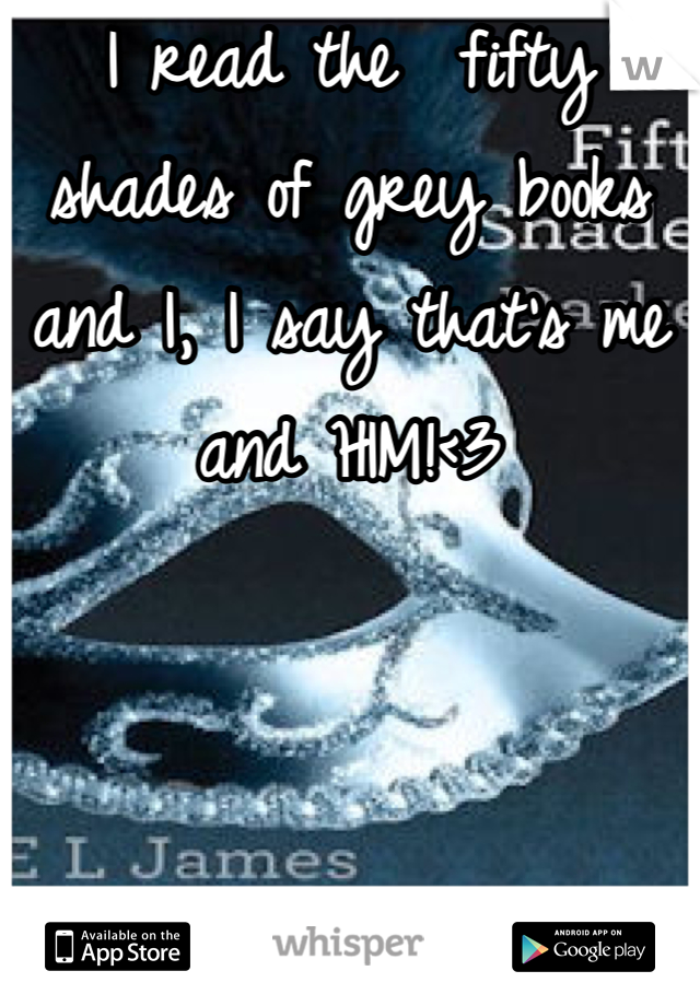 I read the  fifty shades of grey books and I, I say that's me and HIM!<3