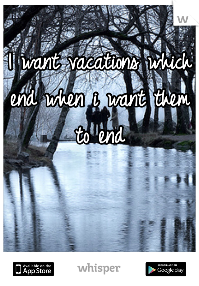 I want vacations which end when i want them to end