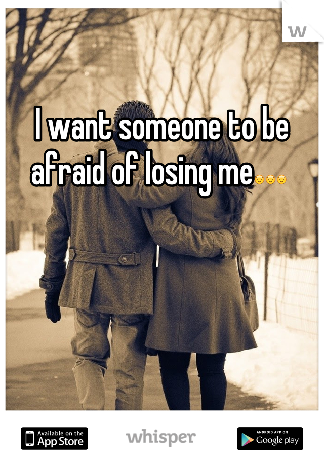 I want someone to be afraid of losing me😟😟😟