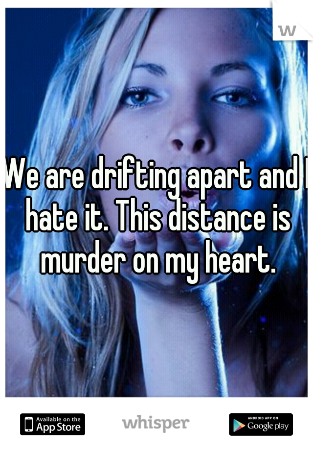We are drifting apart and I hate it. This distance is murder on my heart.