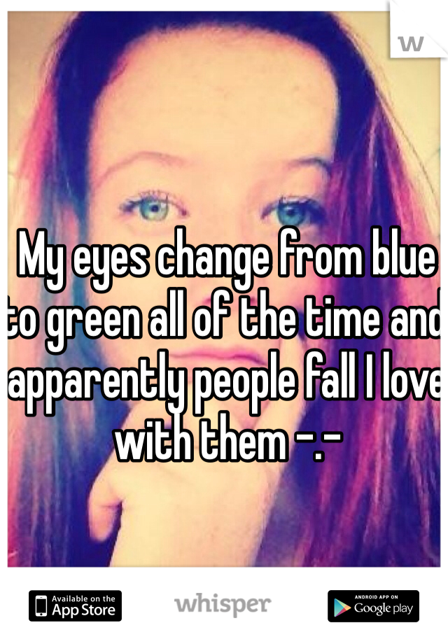 My eyes change from blue to green all of the time and apparently people fall I love with them -.-
