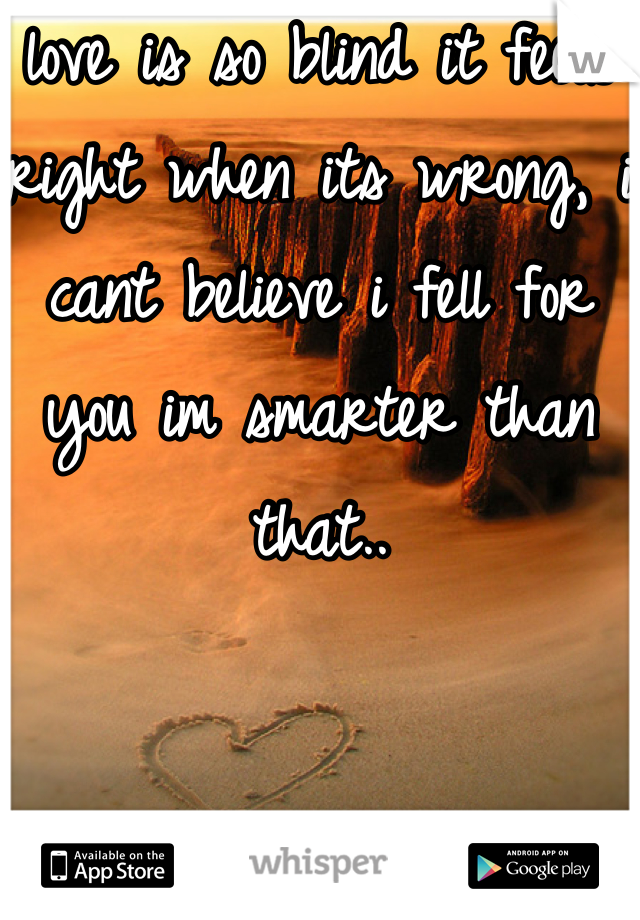 love is so blind it feels right when its wrong, i cant believe i fell for you im smarter than that..