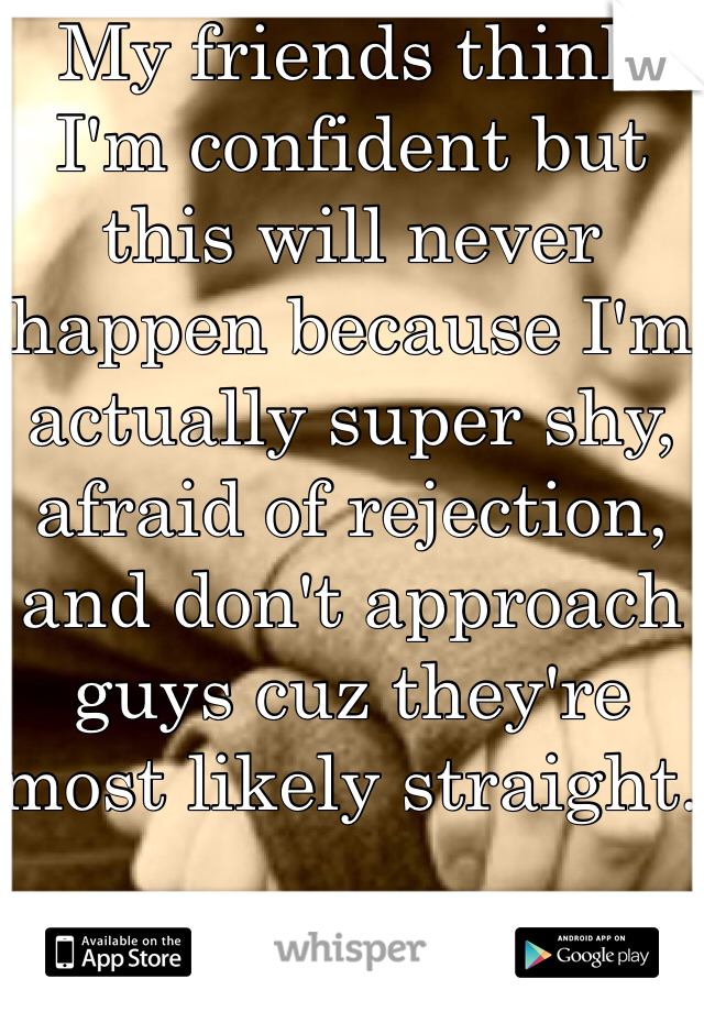 My friends think I'm confident but this will never happen because I'm actually super shy, afraid of rejection, and don't approach guys cuz they're most likely straight.