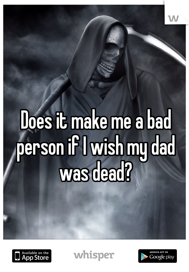 Does it make me a bad person if I wish my dad was dead?