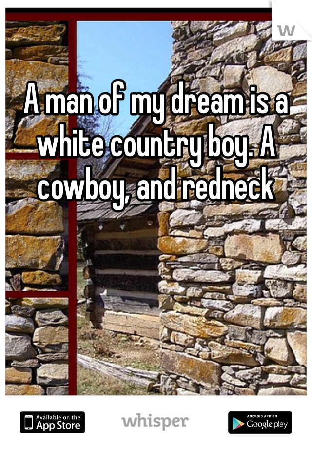 A man of my dream is a white country boy. A cowboy, and redneck