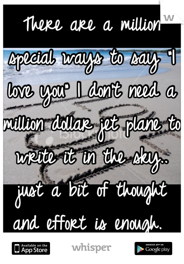 "There are a million special ways to say ""I love you"" I don't need a million dollar jet plane to write it in the sky.. just a bit of thought and effort is enough."