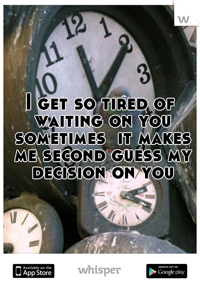 I get so tired of waiting on you sometimes  it makes me second guess my decision on you
