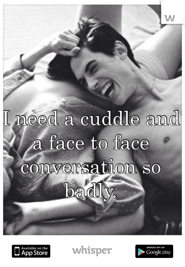I need a cuddle and a face to face conversation so badly.