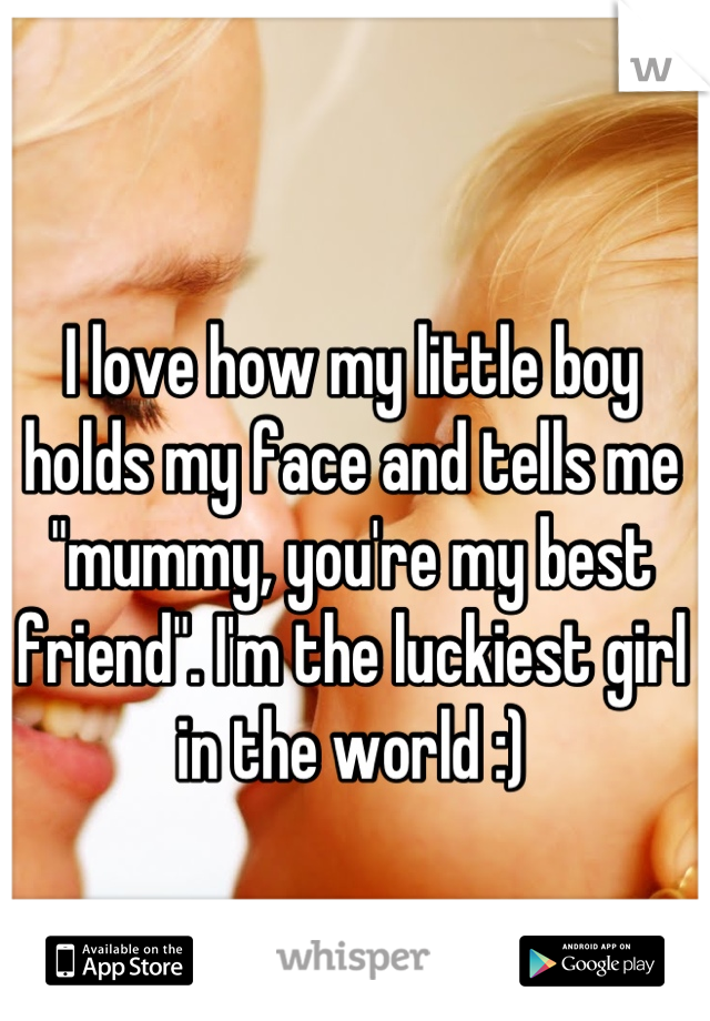 "I love how my little boy holds my face and tells me ""mummy, you're my best friend"". I'm the luckiest girl in the world :)"