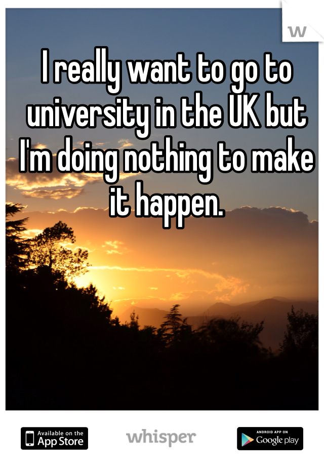 I really want to go to university in the UK but I'm doing nothing to make it happen.