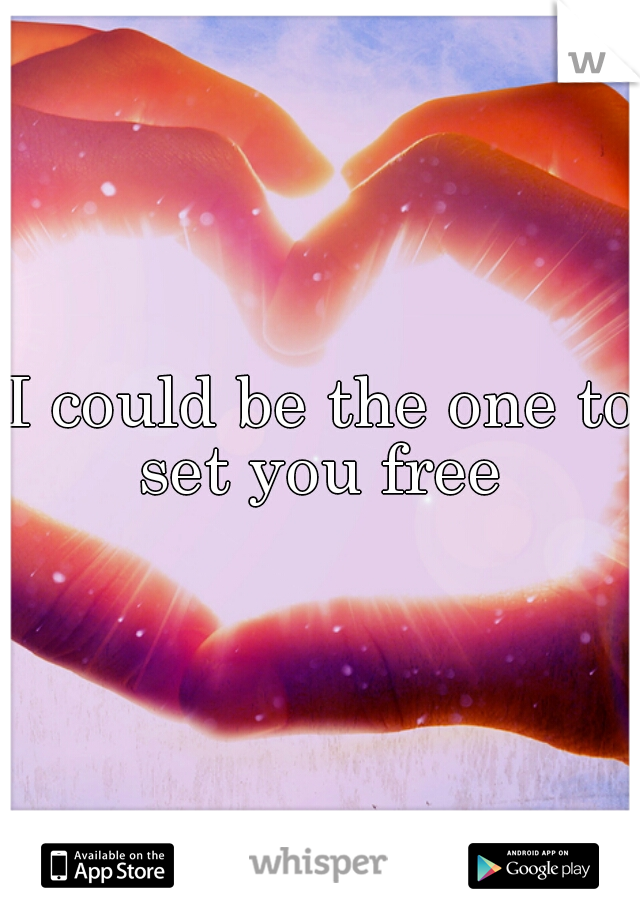 I could be the one to set you free