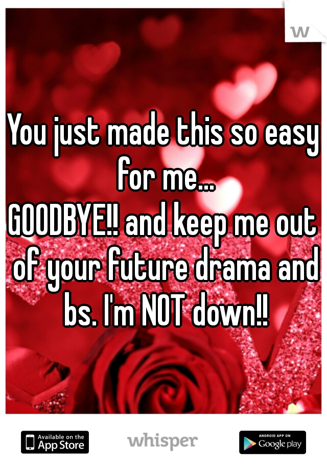 You just made this so easy for me... GOODBYE!! and keep me out of your future drama and bs. I'm NOT down!!