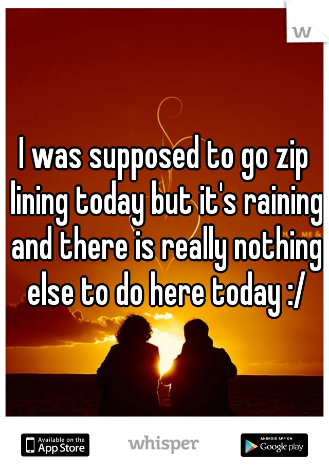 I was supposed to go zip lining today but it's raining and there is really nothing else to do here today :/