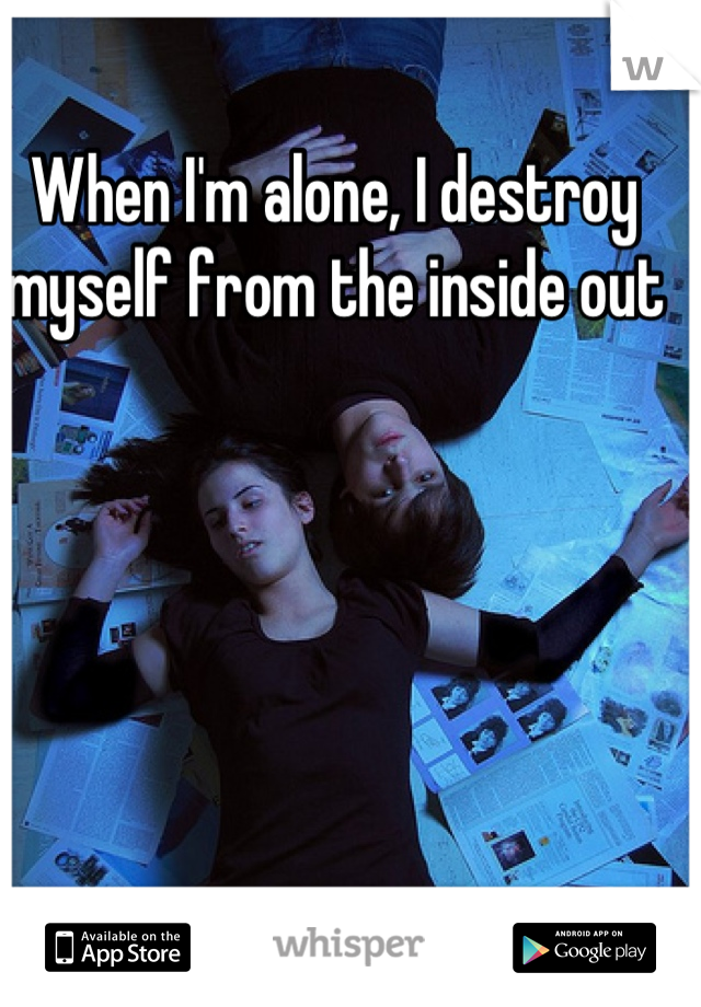 When I'm alone, I destroy myself from the inside out