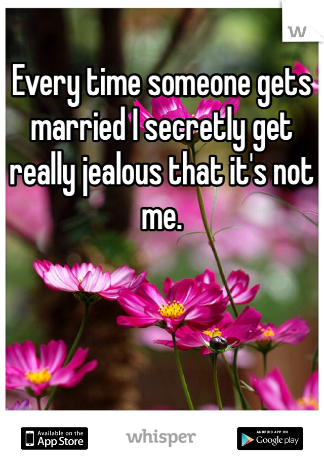 Every time someone gets married I secretly get really jealous that it's not me.