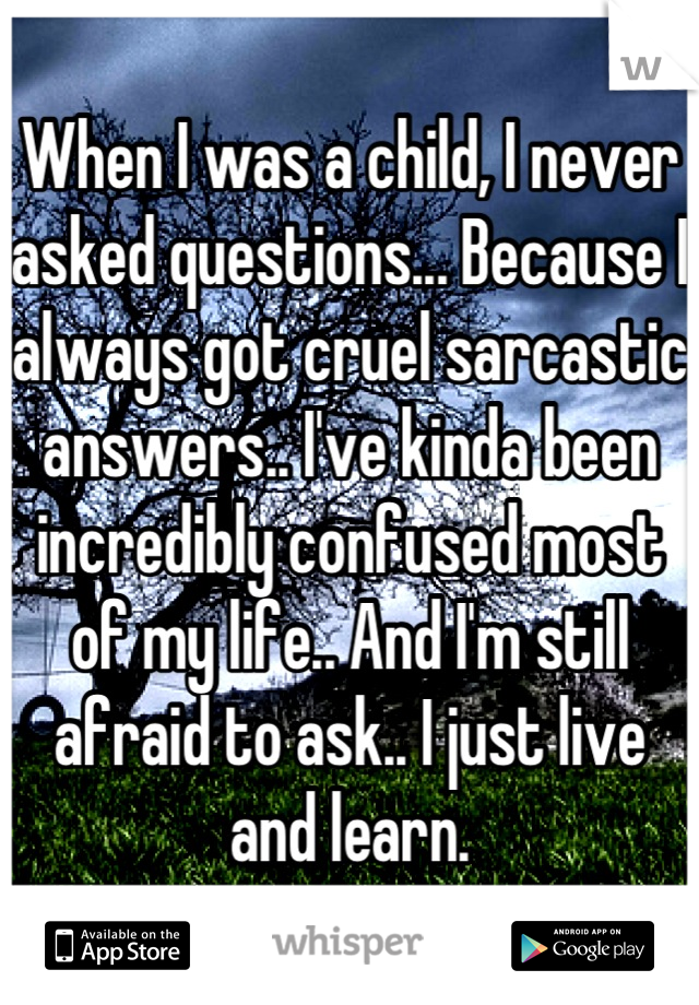 When I was a child, I never asked questions... Because I always got cruel sarcastic answers.. I've kinda been incredibly confused most of my life.. And I'm still afraid to ask.. I just live and learn.