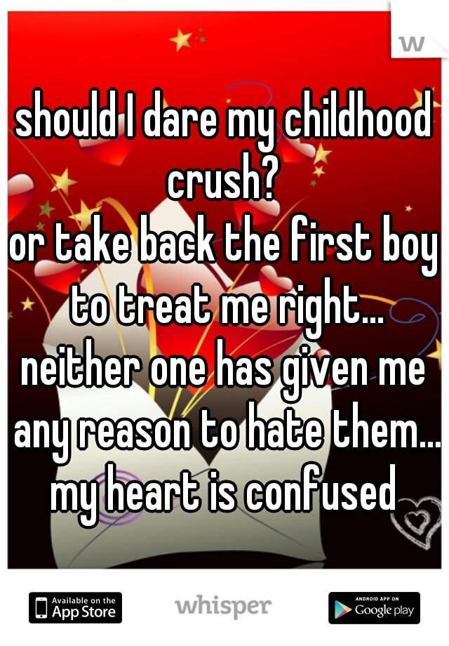 should I dare my childhood crush?  or take back the first boy to treat me right... neither one has given me any reason to hate them... my heart is confused