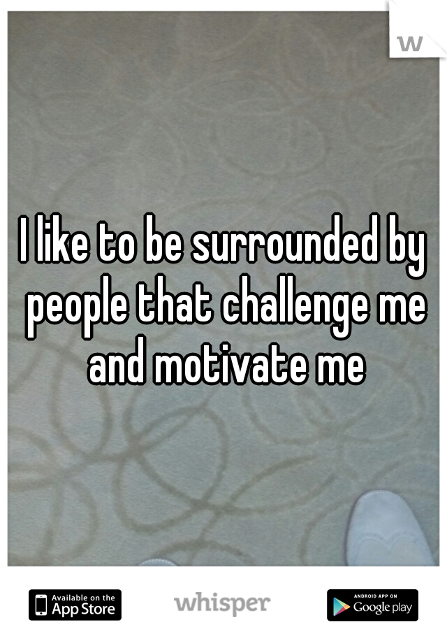 I like to be surrounded by people that challenge me and motivate me