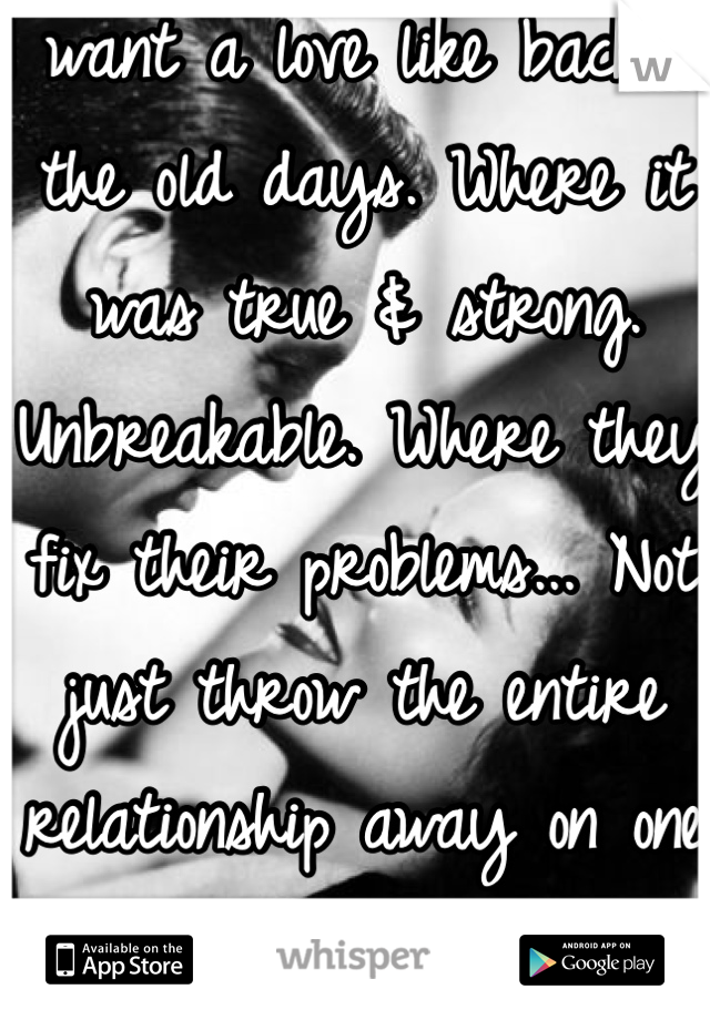 I want a love like back in the old days. Where it was true & strong. Unbreakable. Where they fix their problems... Not just throw the entire relationship away on one problem.