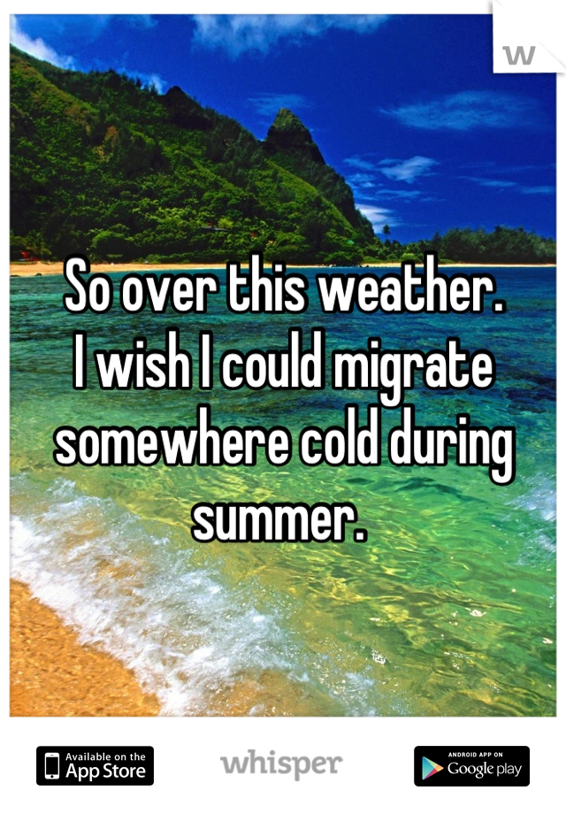 So over this weather.  I wish I could migrate somewhere cold during summer.