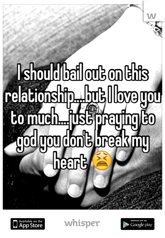 I should bail out on this relationship....but I love you to much....just praying to god you don't break my heart 😫
