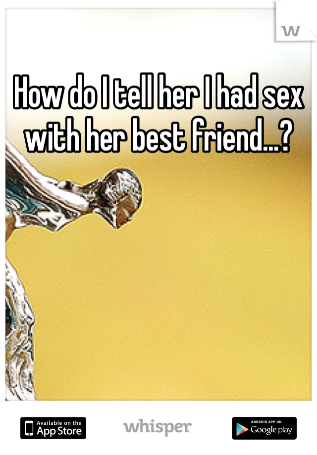 How do I tell her I had sex with her best friend...?