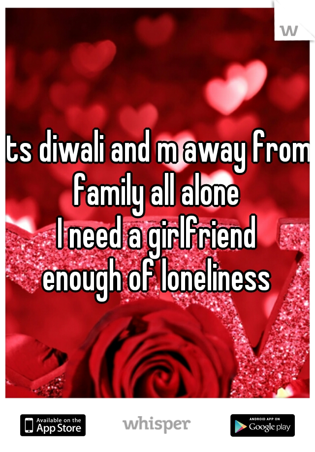 its diwali and m away from family all alone   I need a girlfriend  enough of loneliness