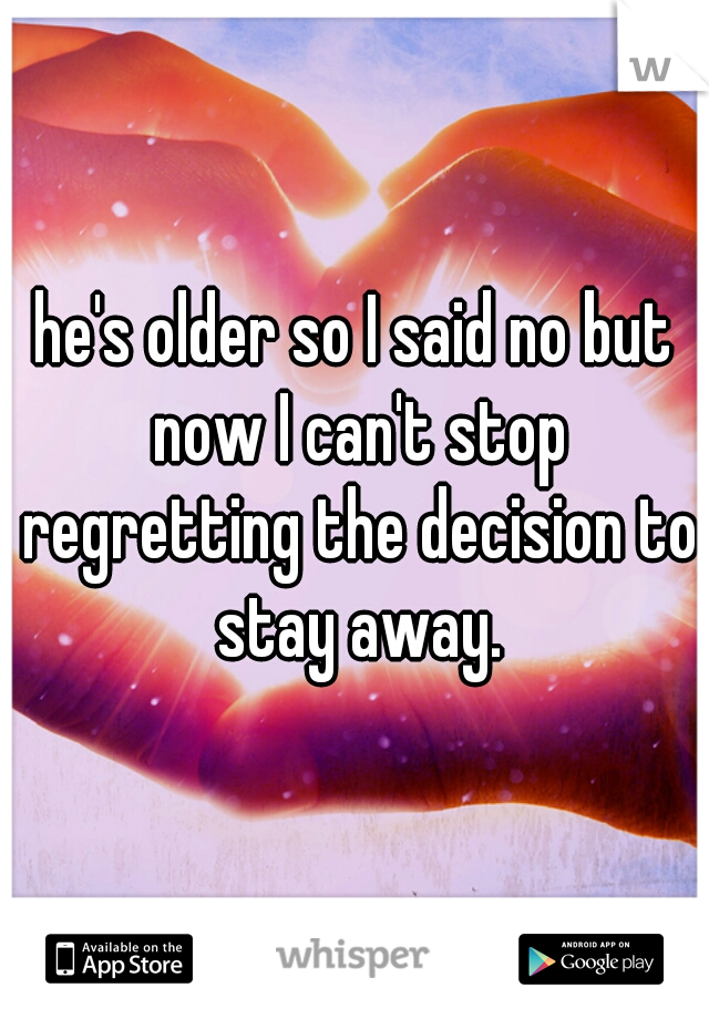he's older so I said no but now I can't stop regretting the decision to stay away.