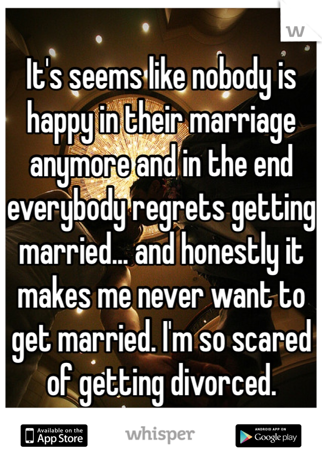 It's seems like nobody is happy in their marriage anymore and in the end everybody regrets getting married... and honestly it makes me never want to get married. I'm so scared of getting divorced.