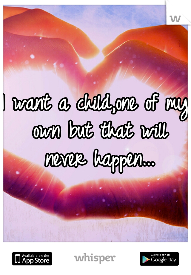 I want a child,one of my own but that will never happen...