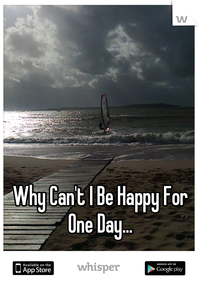 Why Can't I Be Happy For One Day...