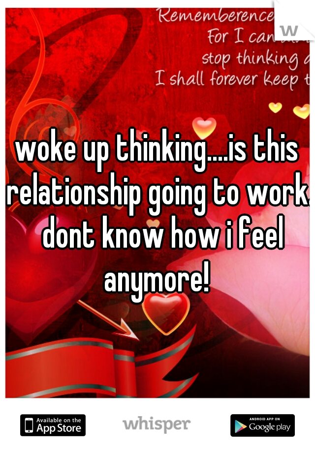 woke up thinking....is this relationship going to work.  dont know how i feel anymore!