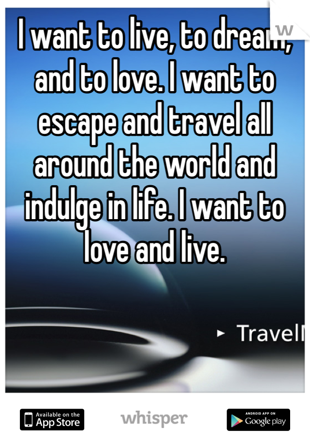 I want to live, to dream, and to love. I want to escape and travel all around the world and indulge in life. I want to love and live.