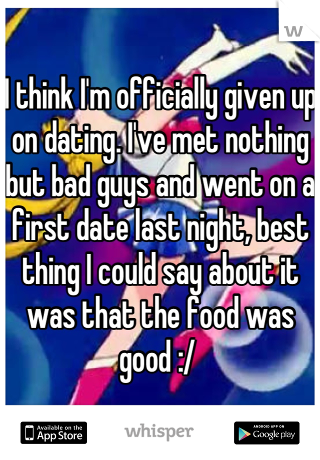 I think I'm officially given up on dating. I've met nothing but bad guys and went on a first date last night, best thing I could say about it was that the food was good :/