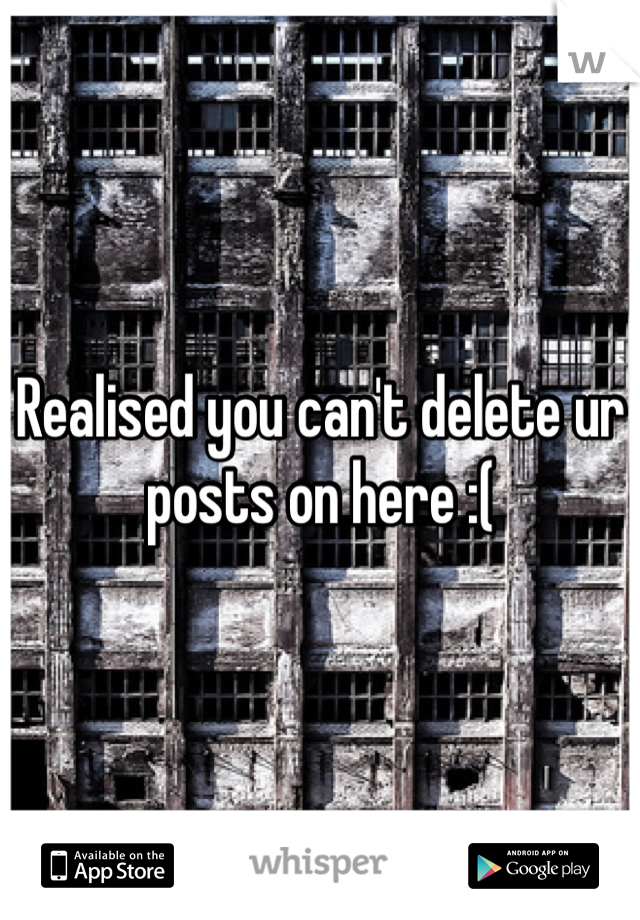 Realised you can't delete ur posts on here :(