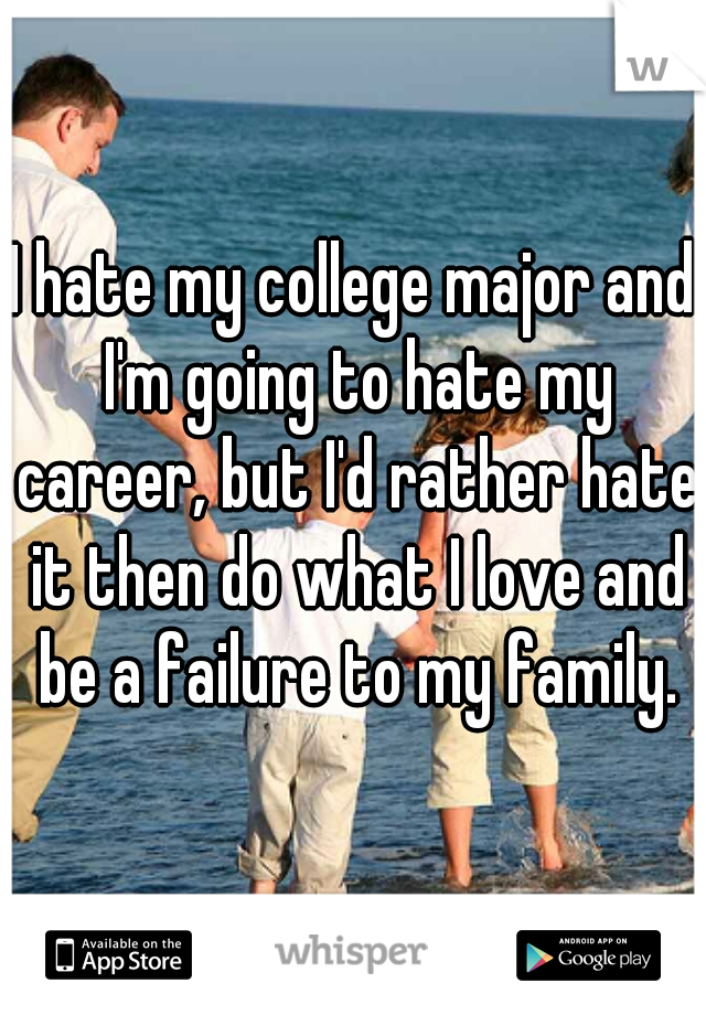 I hate my college major and I'm going to hate my career, but I'd rather hate it then do what I love and be a failure to my family.