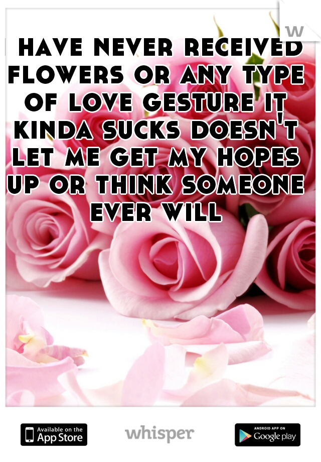 i have never received flowers or any type of love gesture it kinda sucks doesn't let me get my hopes up or think someone ever will