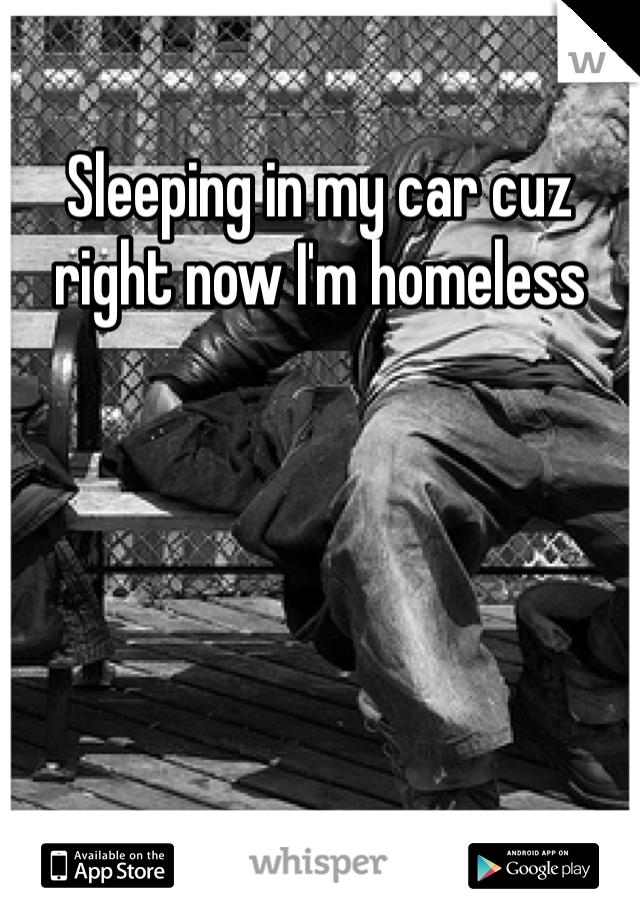 Sleeping in my car cuz right now I'm homeless