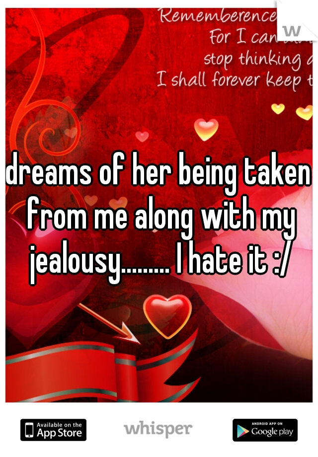 dreams of her being taken from me along with my jealousy......... I hate it :/