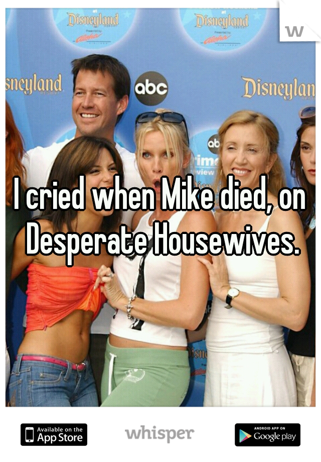 I cried when Mike died, on Desperate Housewives.