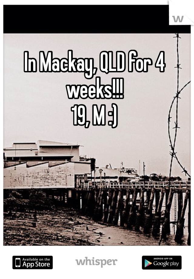 In Mackay, QLD for 4 weeks!!!  19, M :)