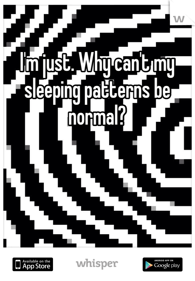 I'm just. Why can't my sleeping patterns be normal?