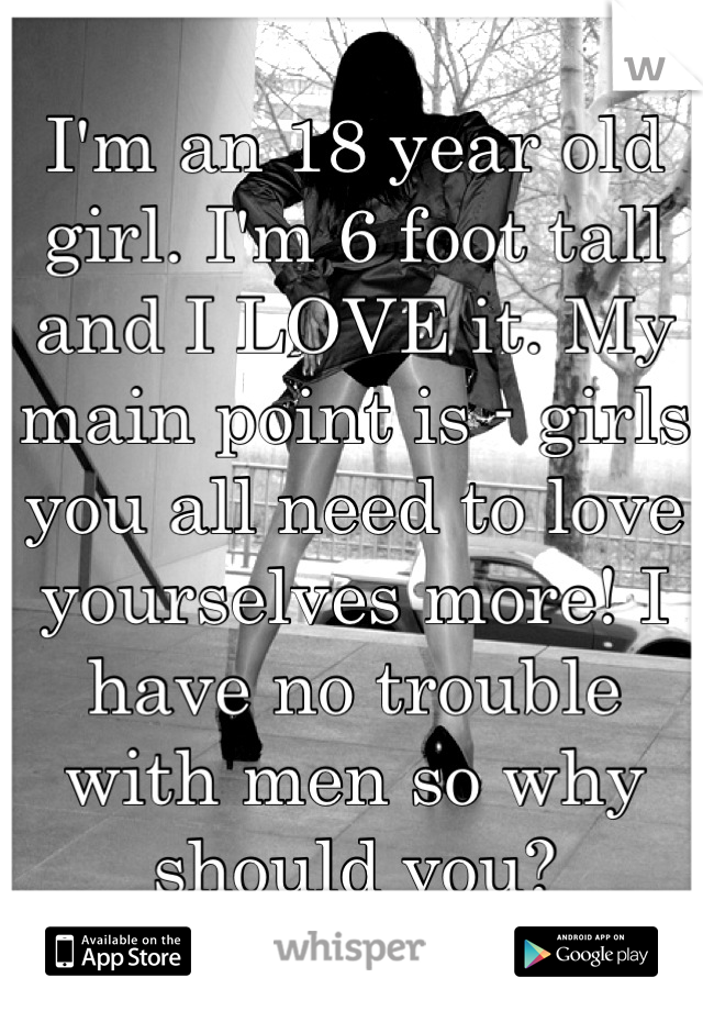 I'm an 18 year old girl. I'm 6 foot tall and I LOVE it. My main point is - girls you all need to love yourselves more! I have no trouble with men so why should you?