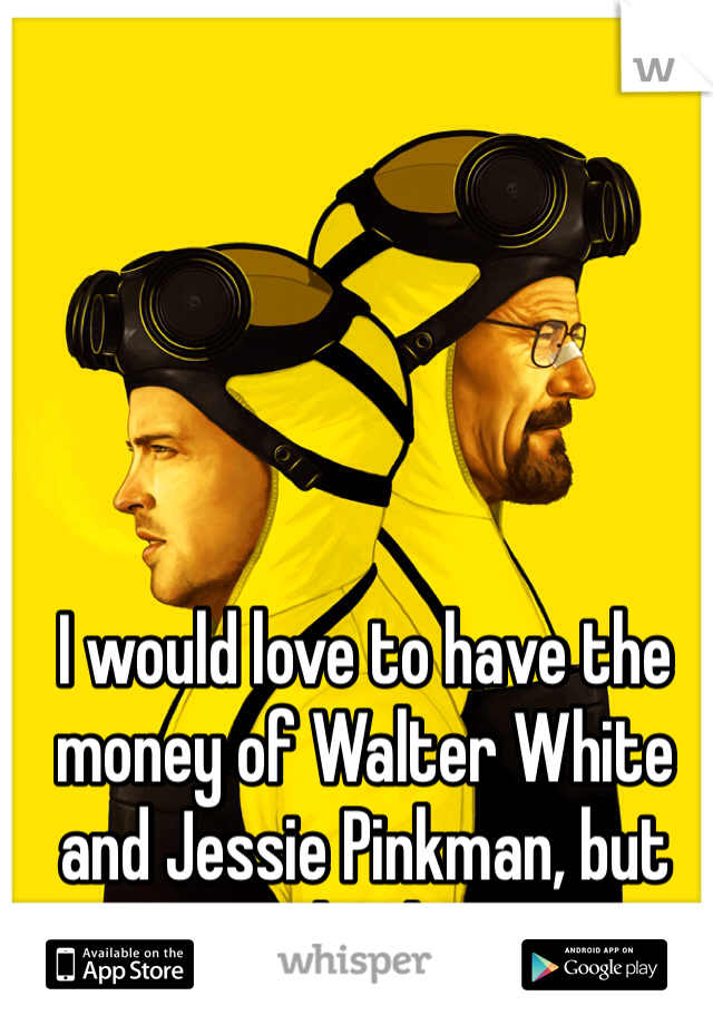 I would love to have the money of Walter White and Jessie Pinkman, but not the drugs.